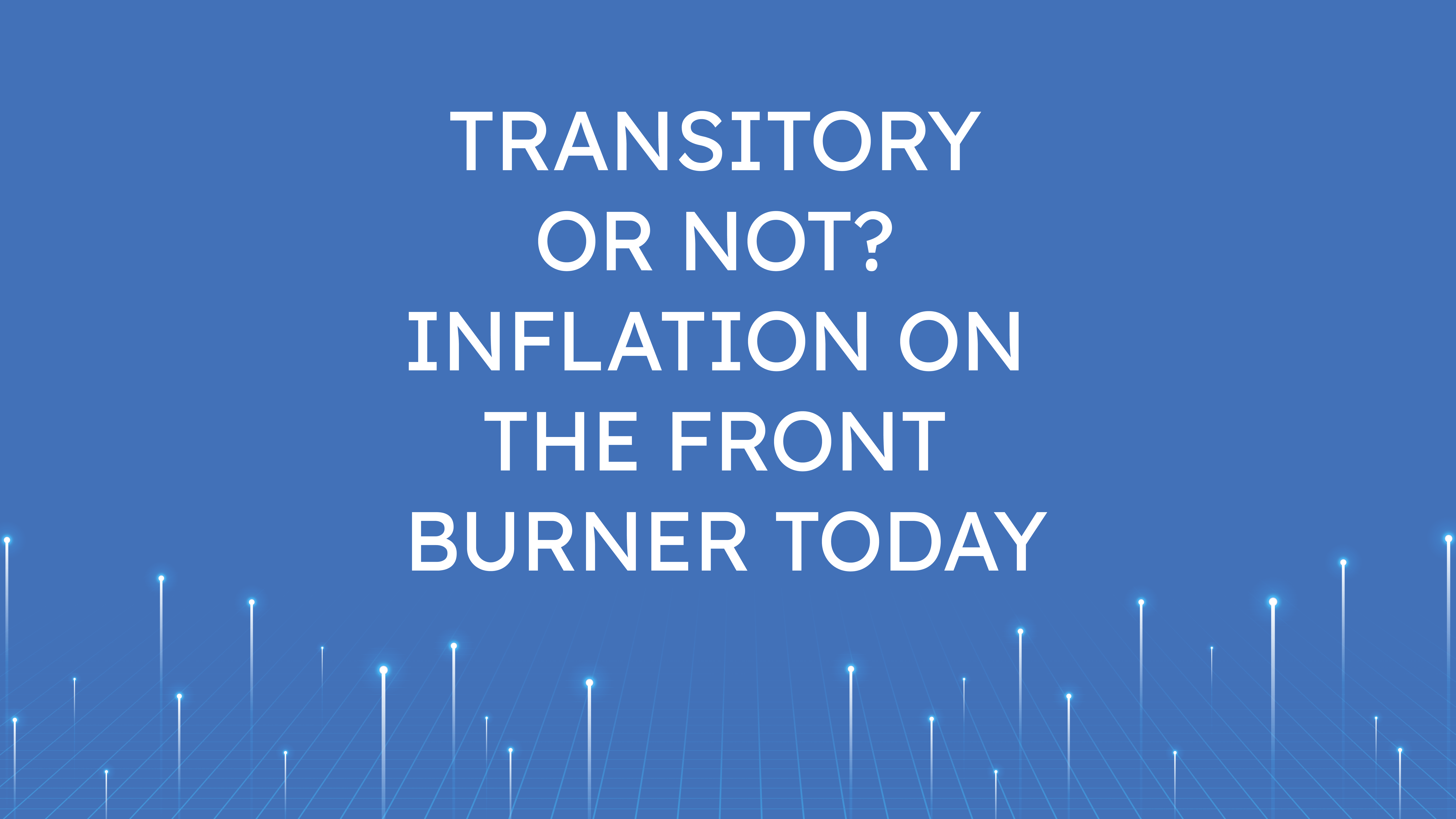 Transitory or not?  Inflation on the Front Burner Today