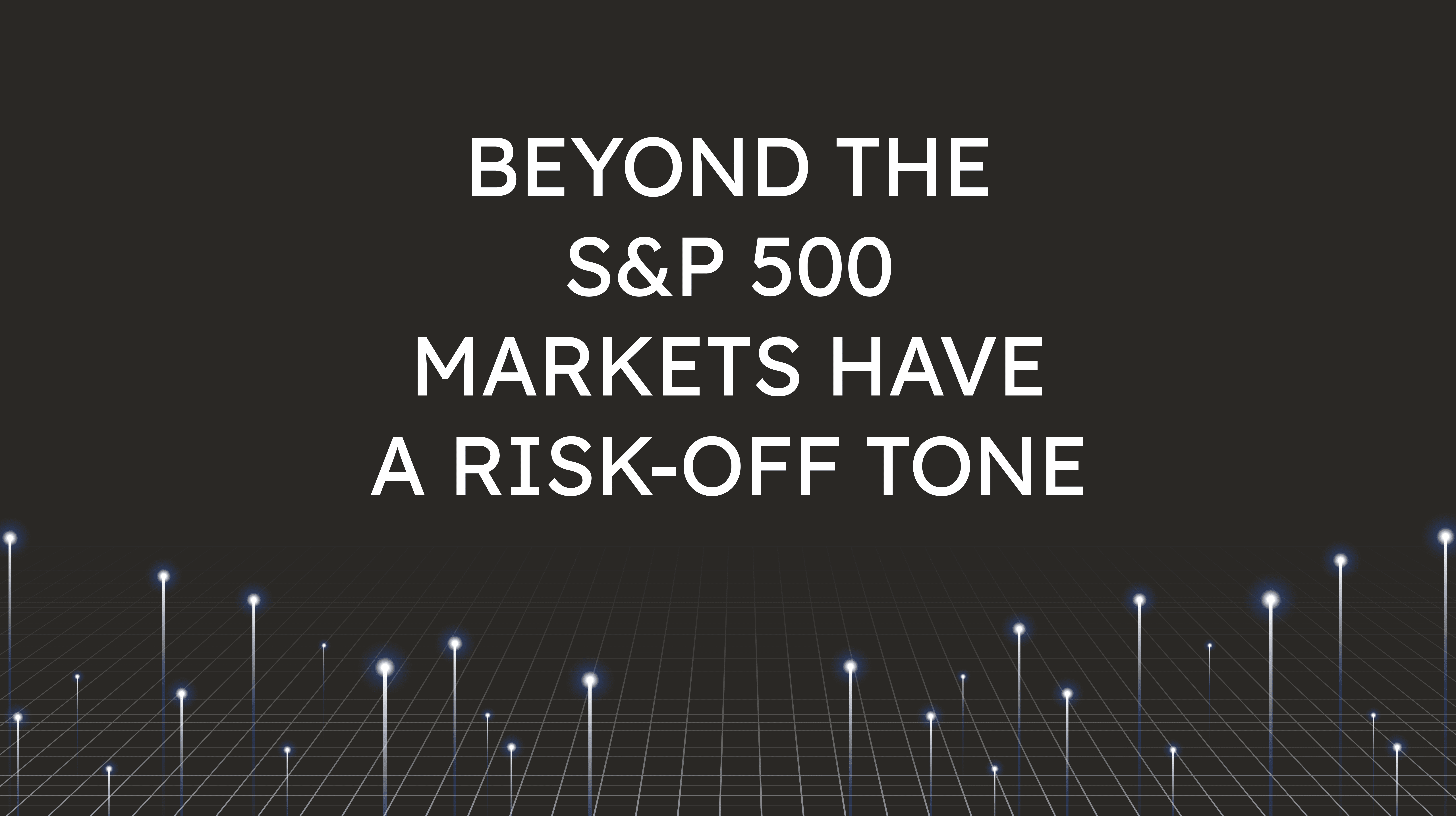 Beyond the S&P 500,  Markets Have a Risk-Off Tone