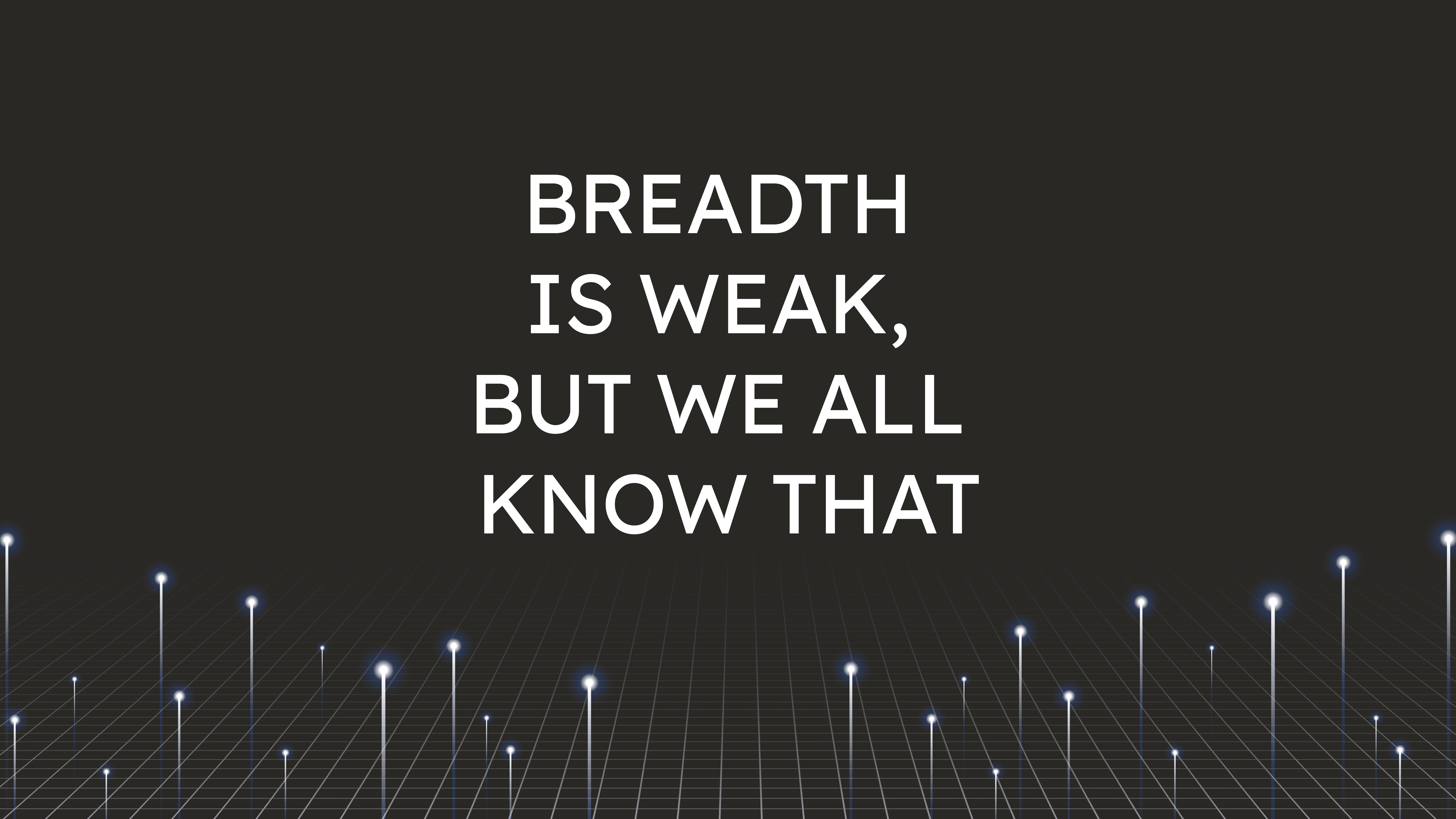 Breadth is Weak,  but We All Know That