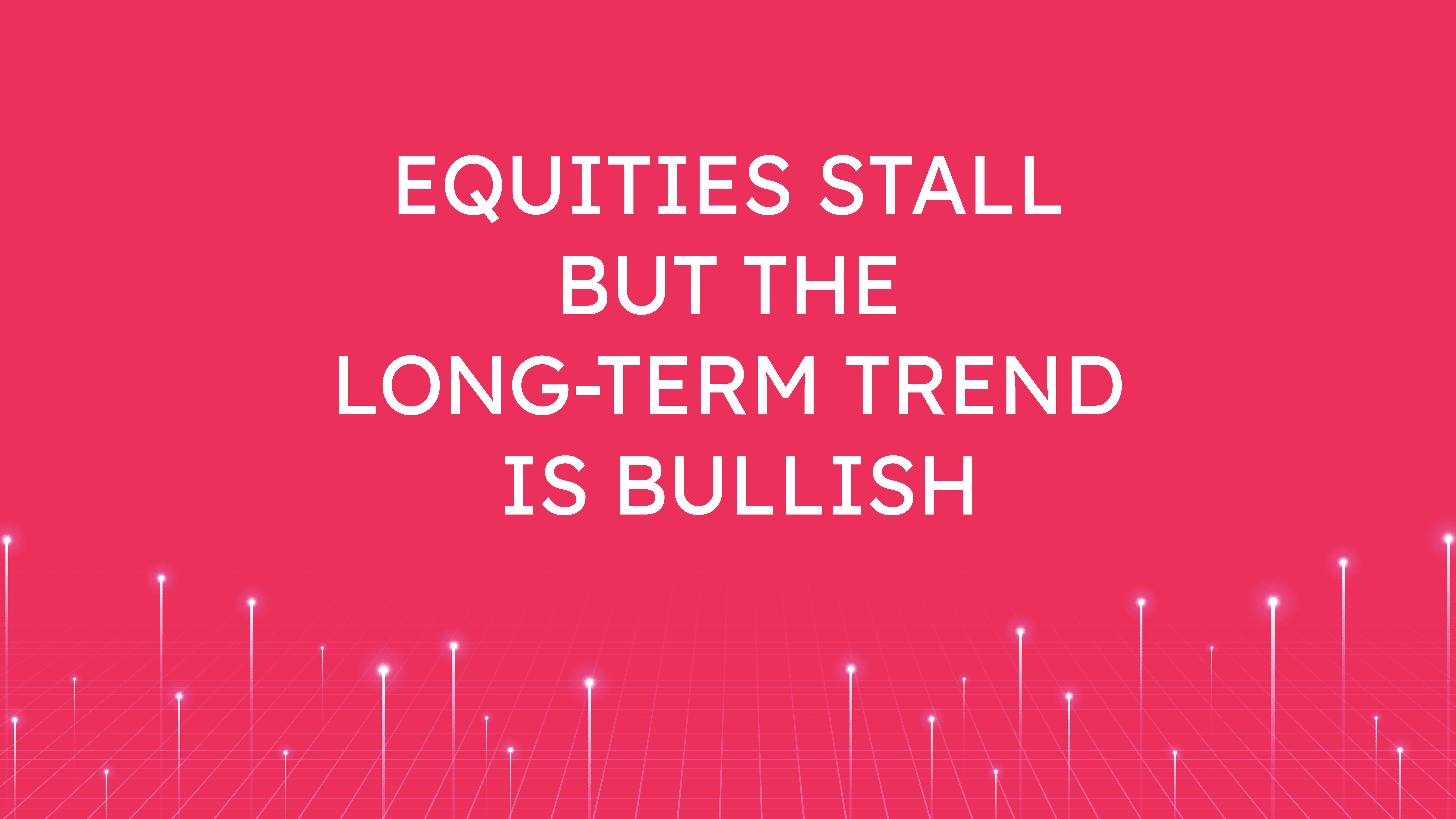 Equities Stall but the Long-Term Trend is Bullish