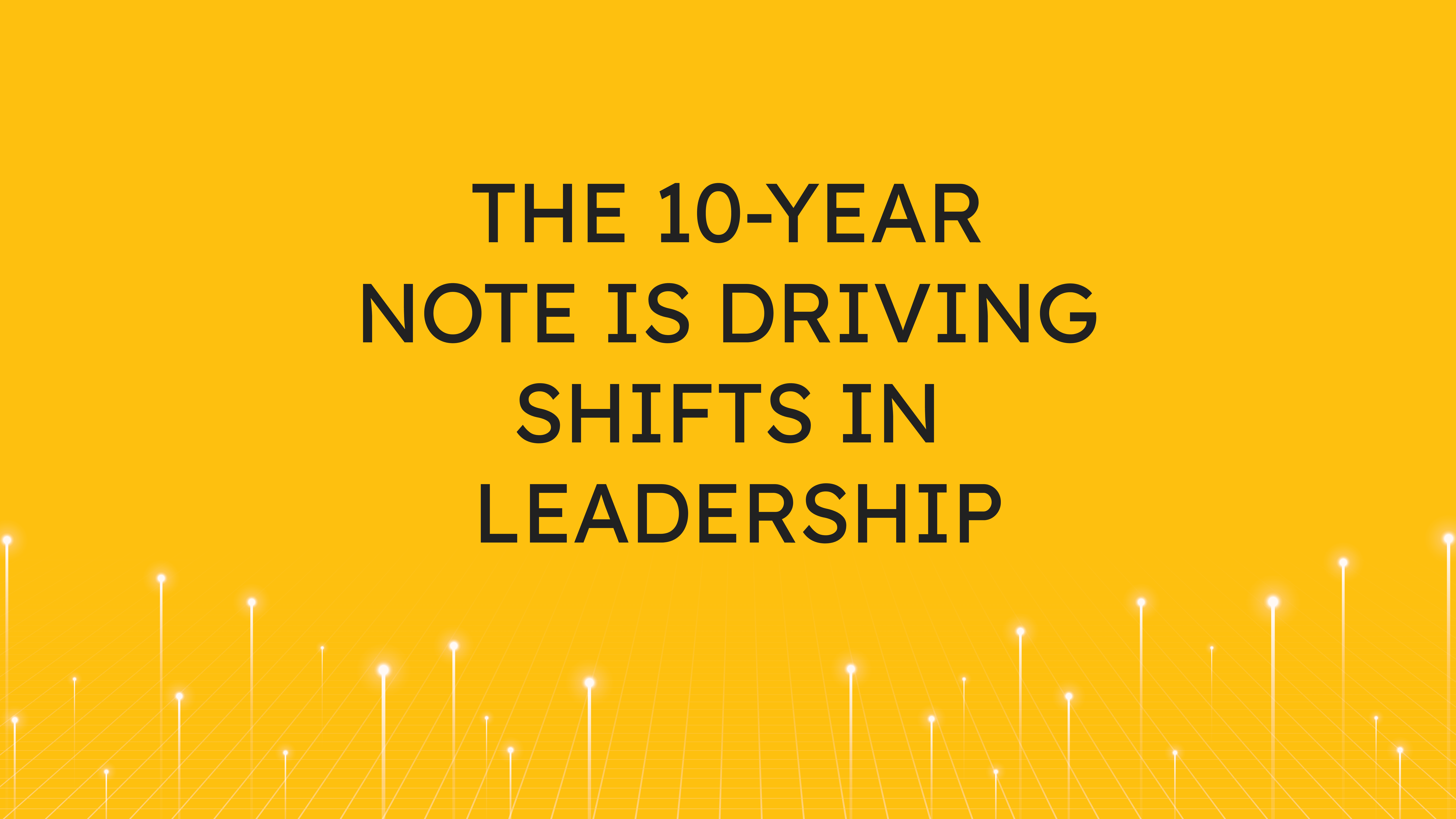 The 10-Year Note is  Driving Shifts in Leadership