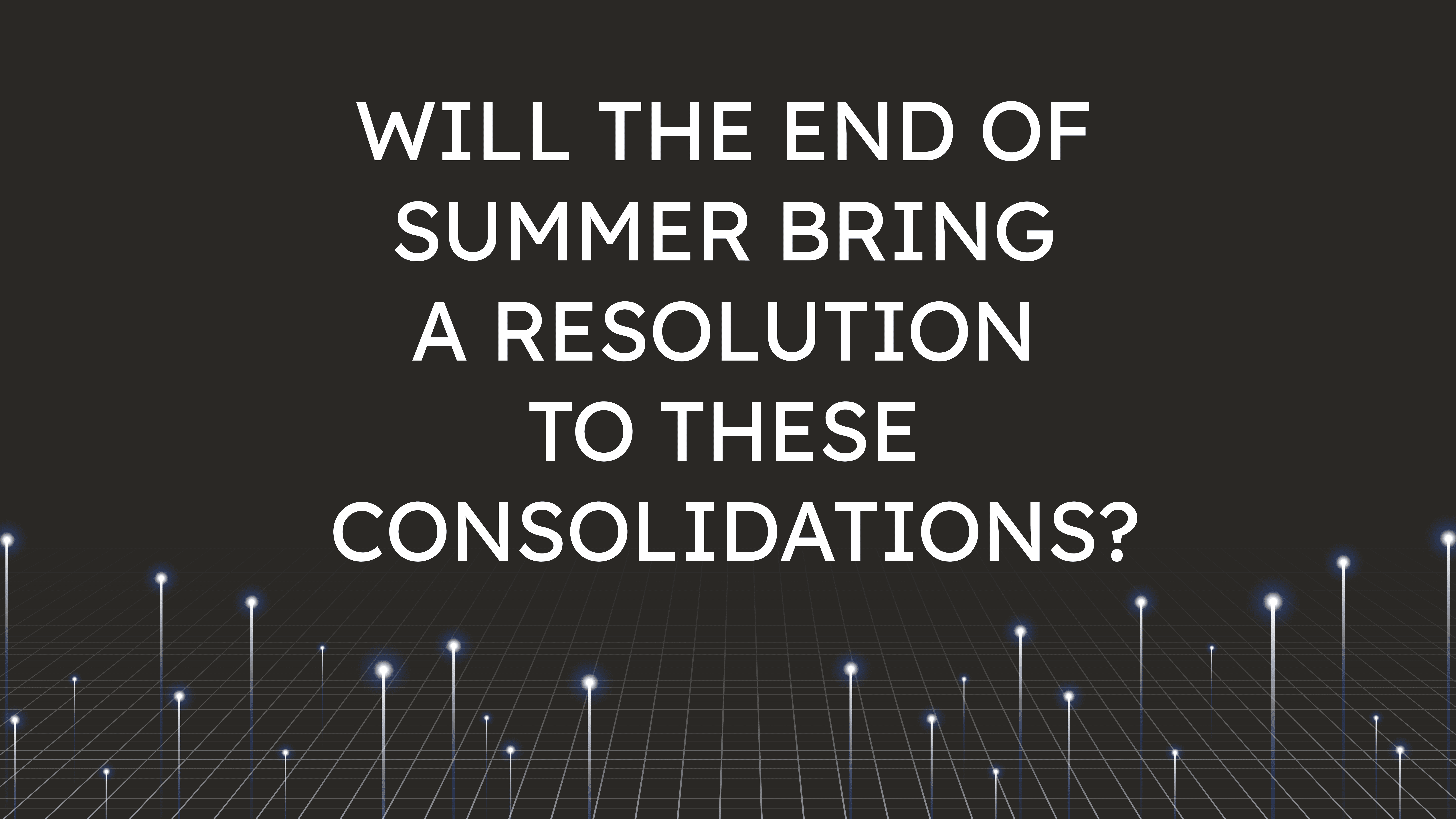 Will the End of Summer Bring  a Resolution to These Consolidations?