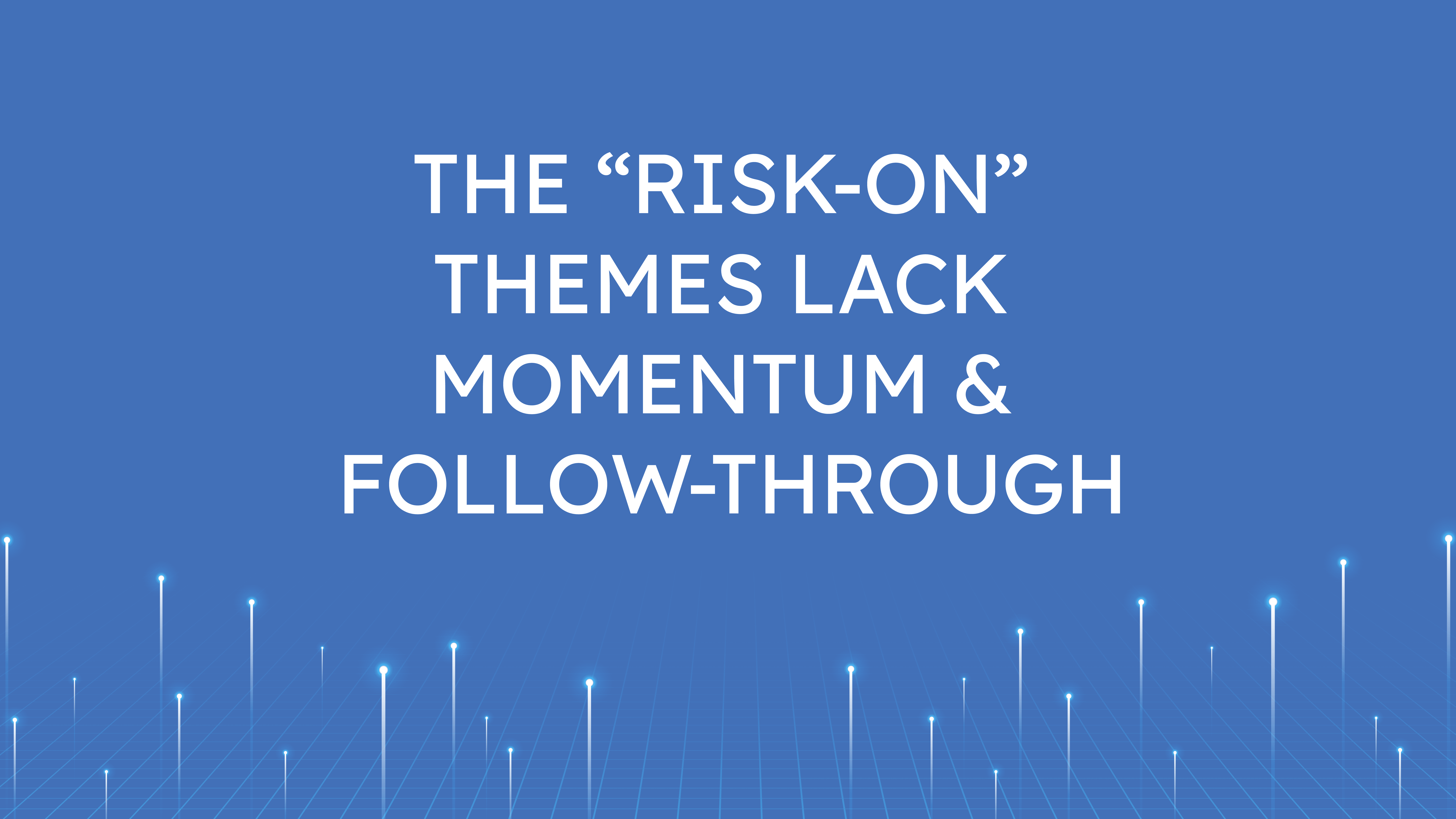 """The """"Risk-On"""" Themes  Lack Momentum & Follow-through"""