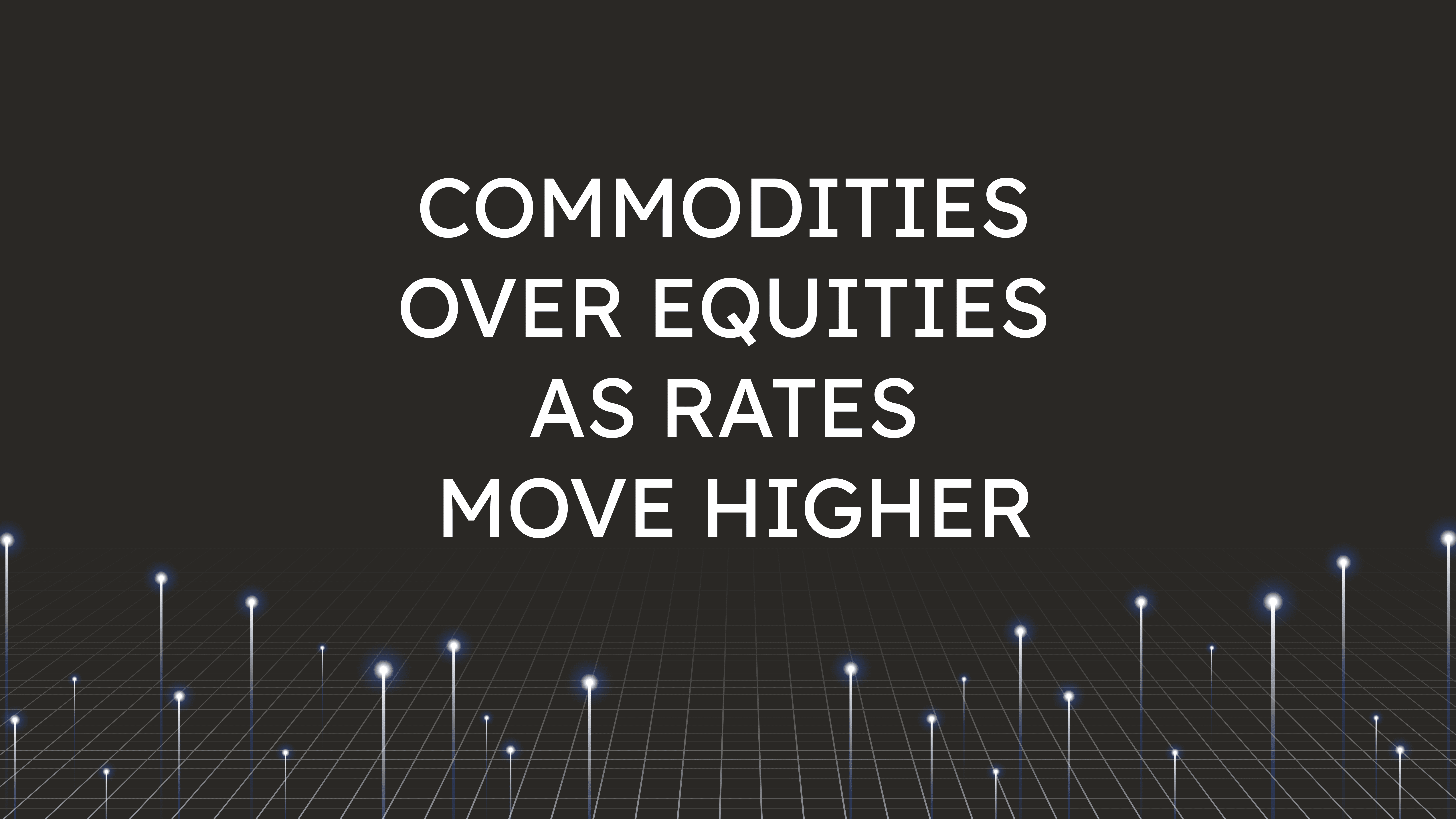 Commodities Over Equities  as Rates Move Higher