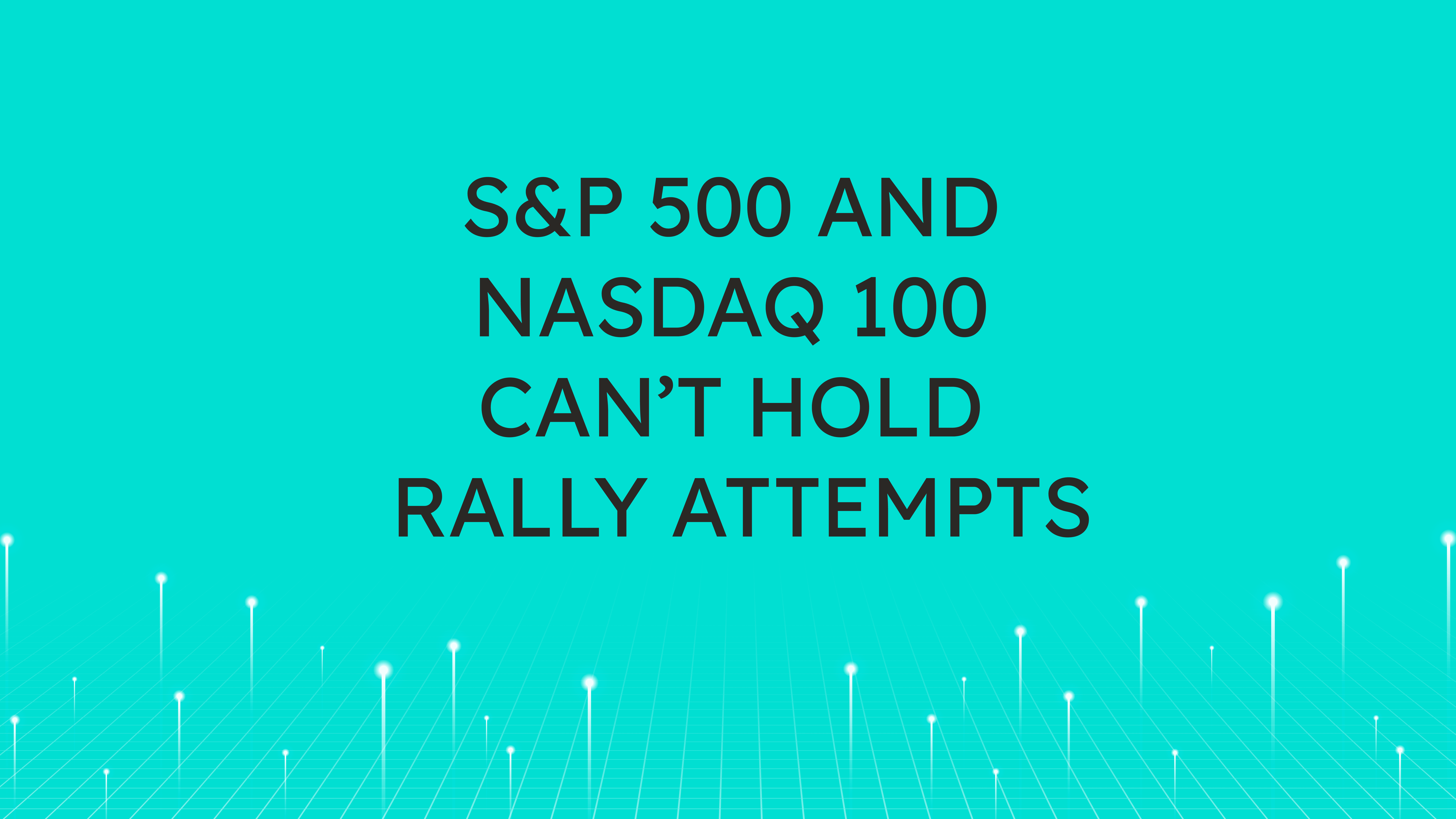 S&P 500 and NASDAQ 100  Can't Hold Rally Attempts